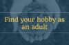 Find your hobby as an adult