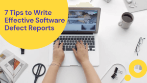 7 Tips to Write Effective Software Defect Reports