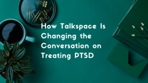 How Talkspace Is Changing the Conversation on Treating PTSD